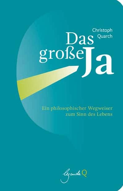 """Buch Cover, Christoph Quarch: """"Das große Ja: Ein philosophischer Wegweiser zum Sinn des Lebens"""""""