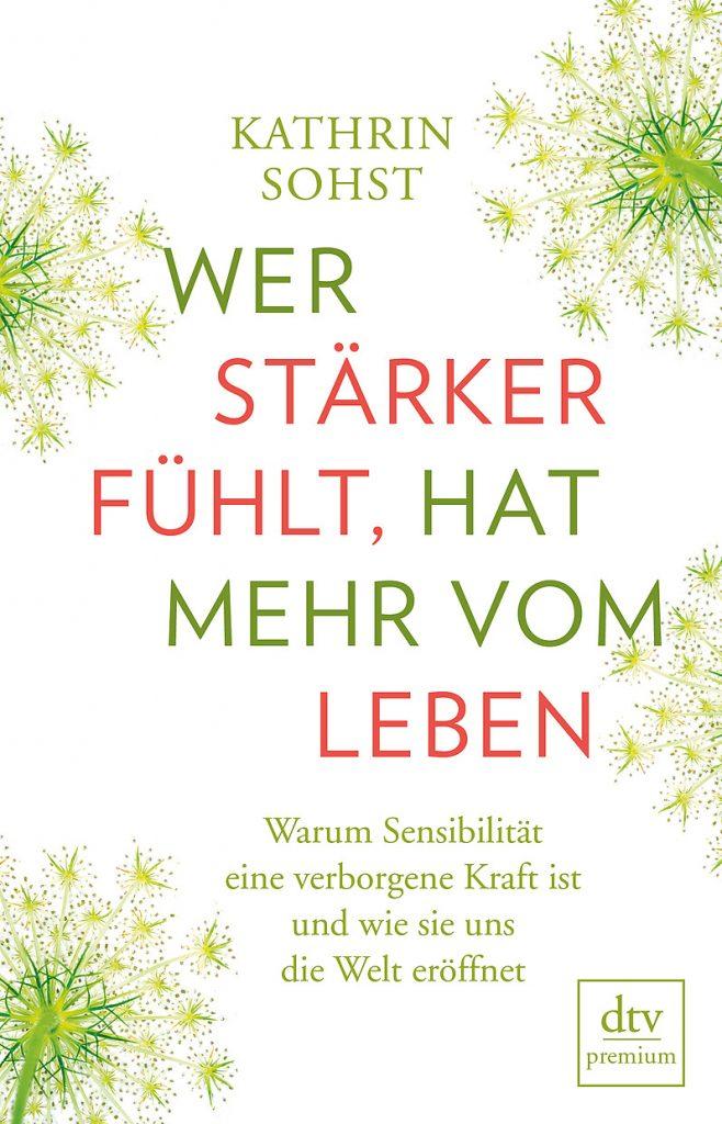 """Buchcover Kathrin Sohst """"Wer stärker fühlt, hat mehr vom Leben: Warum Sensibilität eine verborgene Kraft ist und wie sie uns die Welt eröffnet"""""""